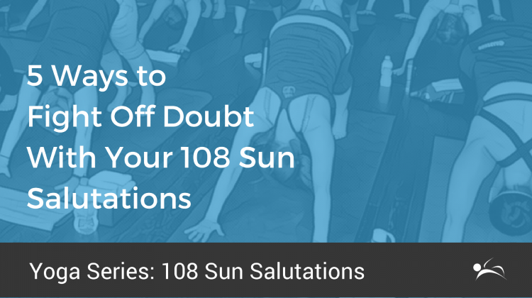 5 Ways to Fight Off Doubt With Your 108 Sun Salutations