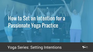 How To Set An Intention For a Passionate Yoga Practice